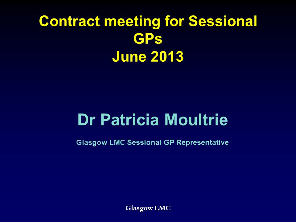 Contract meeting for Sessional GPs June 2013 Glasgow LMC Dr Patricia Moultrie Glasgow LMC Sessional GP Representative