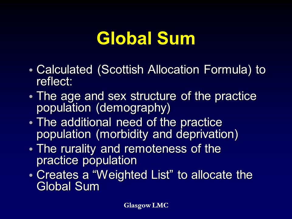 Global Sum Calculated (Scottish Allocation Formula) to reflect: Calculated (Scottish Allocation Formula) to reflect: The age and sex structure of the practice population (demography) The age and sex structure of the practice population (demography) The additional need of the practice population (morbidity and deprivation) The additional need of the practice population (morbidity and deprivation) The rurality and remoteness of the practice population The rurality and remoteness of the practice population Creates a Weighted List to allocate the Global Sum Creates a Weighted List to allocate the Global Sum Glasgow LMC