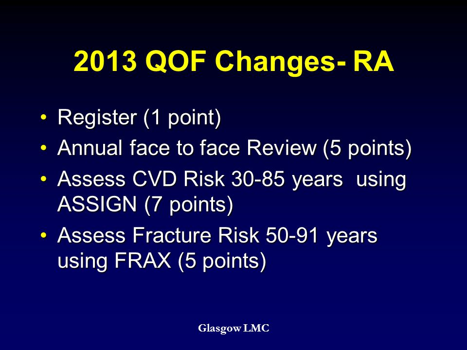 2013 QOF Changes- RA Register (1 point)Register (1 point) Annual face to face Review (5 points)Annual face to face Review (5 points) Assess CVD Risk 30-85 years using ASSIGN (7 points)Assess CVD Risk 30-85 years using ASSIGN (7 points) Assess Fracture Risk 50-91 years using FRAX (5 points)Assess Fracture Risk 50-91 years using FRAX (5 points) Glasgow LMC