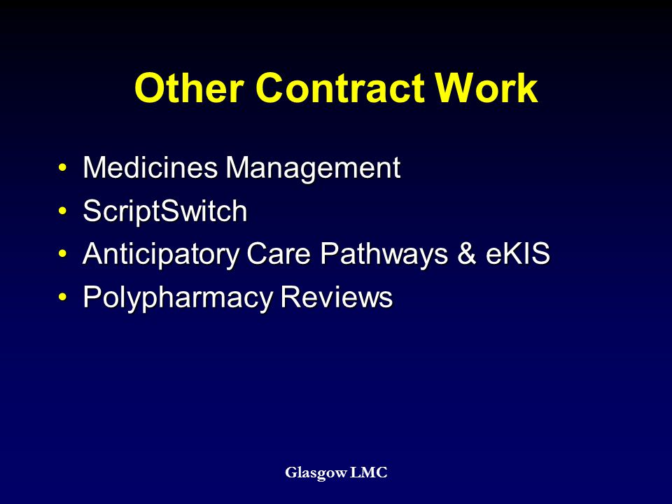 Other Contract Work Medicines ManagementMedicines Management ScriptSwitchScriptSwitch Anticipatory Care Pathways & eKISAnticipatory Care Pathways & eKIS Polypharmacy ReviewsPolypharmacy Reviews Glasgow LMC