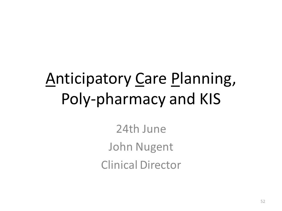 Anticipatory Care Planning, Poly-pharmacy and KIS 24th June John Nugent Clinical Director 52