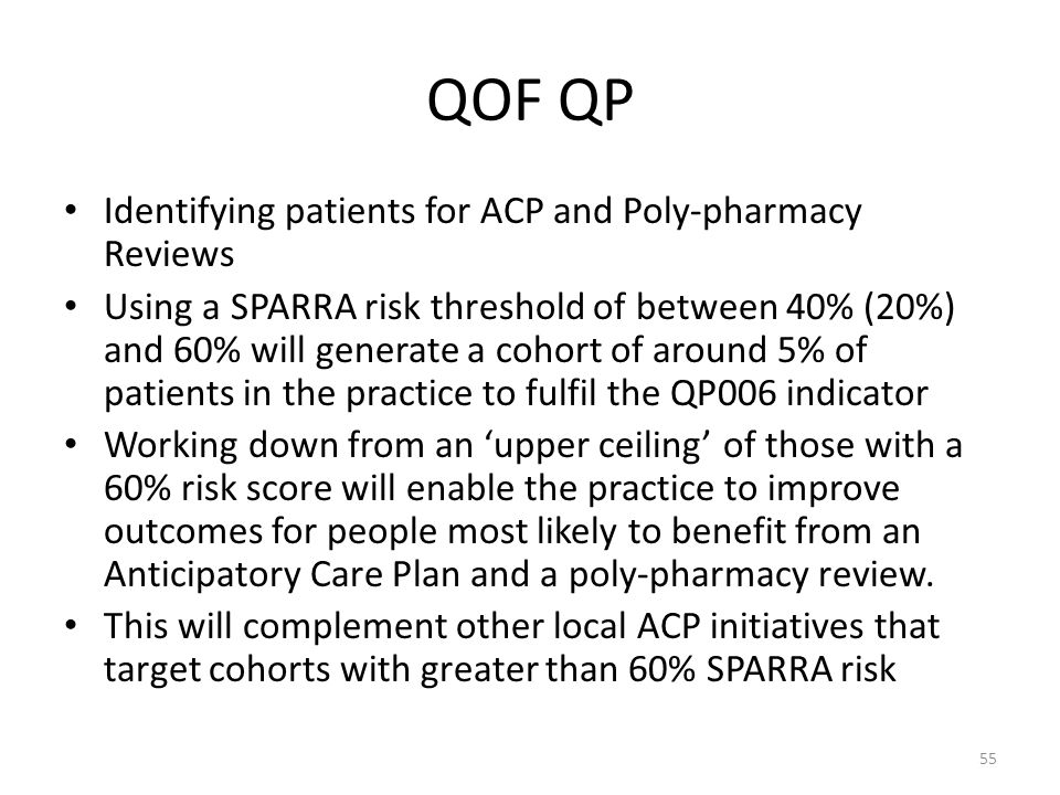 QOF QP Identifying patients for ACP and Poly-pharmacy Reviews Using a SPARRA risk threshold of between 40% (20%) and 60% will generate a cohort of around 5% of patients in the practice to fulfil the QP006 indicator Working down from an 'upper ceiling' of those with a 60% risk score will enable the practice to improve outcomes for people most likely to benefit from an Anticipatory Care Plan and a poly-pharmacy review.