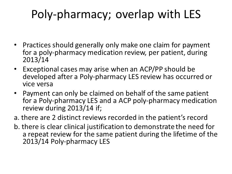 Poly-pharmacy; overlap with LES Practices should generally only make one claim for payment for a poly-pharmacy medication review, per patient, during 2013/14 Exceptional cases may arise when an ACP/PP should be developed after a Poly-pharmacy LES review has occurred or vice versa Payment can only be claimed on behalf of the same patient for a Poly-pharmacy LES and a ACP poly-pharmacy medication review during 2013/14 if; a.