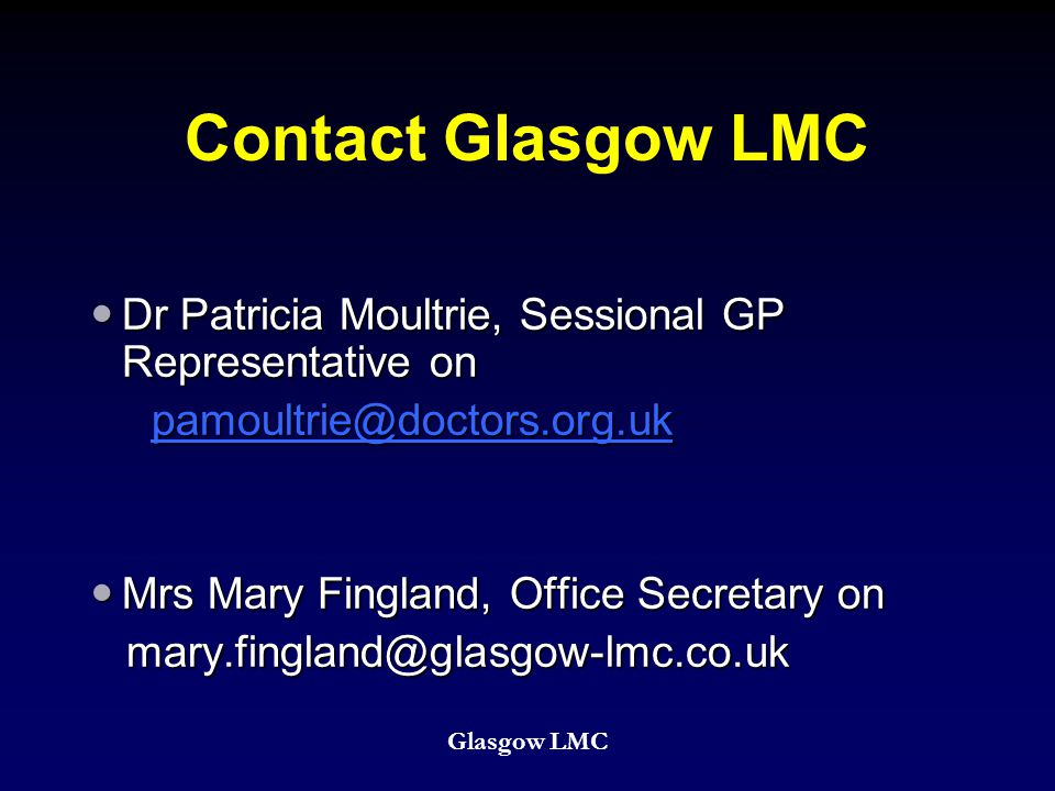 Contact Glasgow LMC Dr Patricia Moultrie, Sessional GP Representative on Dr Patricia Moultrie, Sessional GP Representative on pamoultrie@doctors.org.uk pamoultrie@doctors.org.ukpamoultrie@doctors.org.uk Mrs Mary Fingland, Office Secretary on Mrs Mary Fingland, Office Secretary on mary.fingland@glasgow-lmc.co.uk mary.fingland@glasgow-lmc.co.uk Glasgow LMC