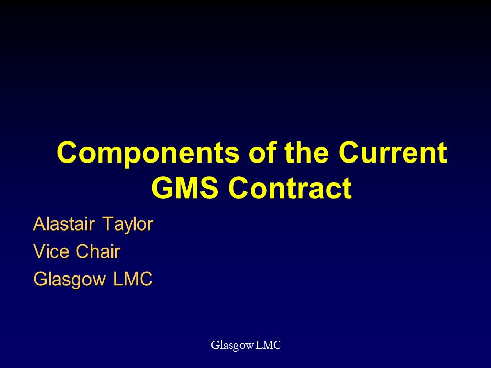 Components of the Current GMS Contract Alastair Taylor Vice Chair Glasgow LMC