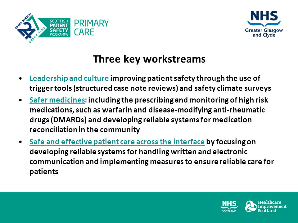 Three key workstreams Leadership and culture improving patient safety through the use of trigger tools (structured case note reviews) and safety climate surveysLeadership and culture Safer medicines: including the prescribing and monitoring of high risk medications, such as warfarin and disease-modifying anti-rheumatic drugs (DMARDs) and developing reliable systems for medication reconciliation in the communitySafer medicines Safe and effective patient care across the interface by focusing on developing reliable systems for handling written and electronic communication and implementing measures to ensure reliable care for patientsSafe and effective patient care across the interface
