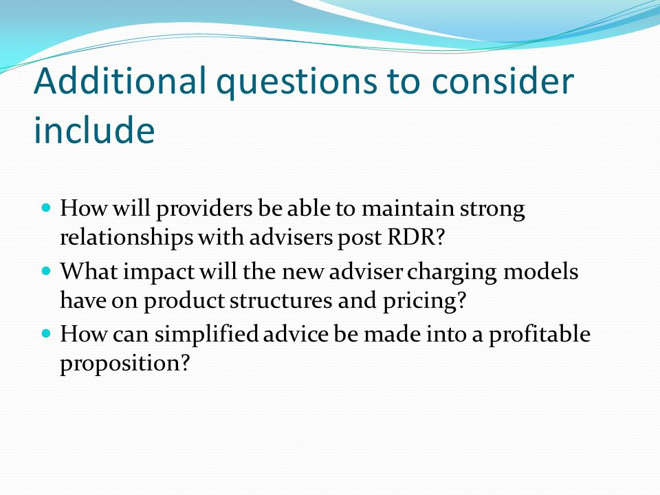 Additional questions to consider include How will providers be able to maintain strong relationships with advisers post RDR.