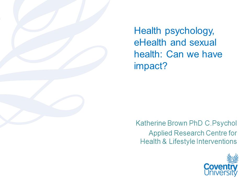 Katherine Brown PhD C.Psychol Applied Research Centre for Health & Lifestyle Interventions Health psychology, eHealth and sexual health: Can we have impact?