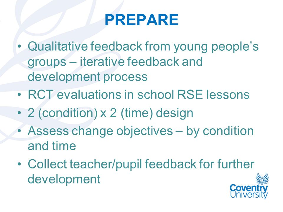 PREPARE Qualitative feedback from young people's groups – iterative feedback and development process RCT evaluations in school RSE lessons 2 (condition) x 2 (time) design Assess change objectives – by condition and time Collect teacher/pupil feedback for further development