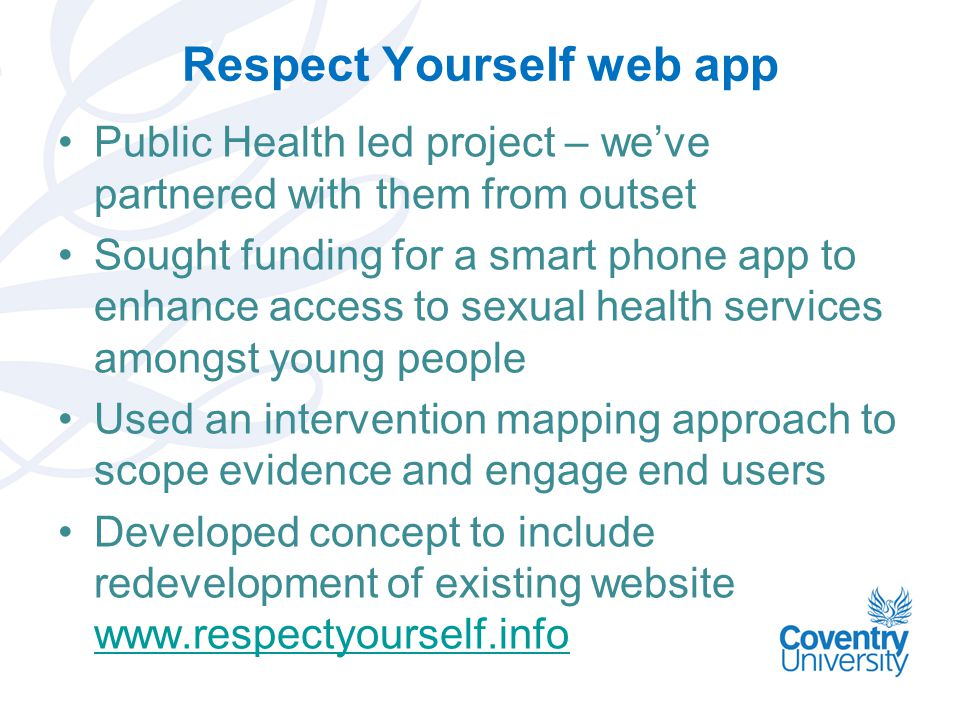 Respect Yourself web app Public Health led project – we've partnered with them from outset Sought funding for a smart phone app to enhance access to sexual health services amongst young people Used an intervention mapping approach to scope evidence and engage end users Developed concept to include redevelopment of existing website www.respectyourself.info www.respectyourself.info