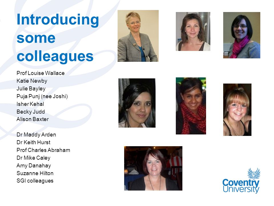 Introducing some colleagues Prof Louise Wallace Katie Newby Julie Bayley Puja Punj (nee Joshi) Isher Kehal Becky Judd Alison Baxter Dr Maddy Arden Dr Keith Hurst Prof Charles Abraham Dr Mike Caley Amy Danahay Suzanne Hilton SGI colleagues
