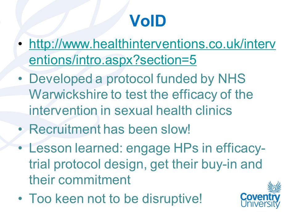 VoID http://www.healthinterventions.co.uk/interv entions/intro.aspx?section=5http://www.healthinterventions.co.uk/interv entions/intro.aspx?section=5 Developed a protocol funded by NHS Warwickshire to test the efficacy of the intervention in sexual health clinics Recruitment has been slow.