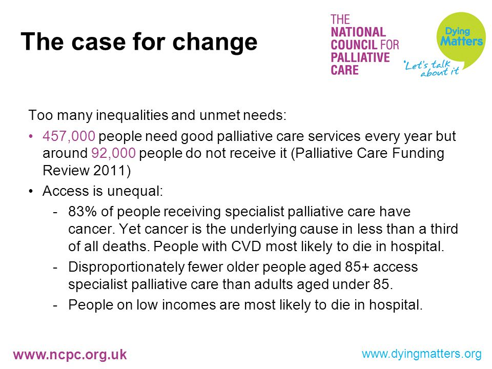 www.ncpc.org.uk Too many inequalities and unmet needs: 457,000 people need good palliative care services every year but around 92,000 people do not receive it (Palliative Care Funding Review 2011) Access is unequal: -83% of people receiving specialist palliative care have cancer.
