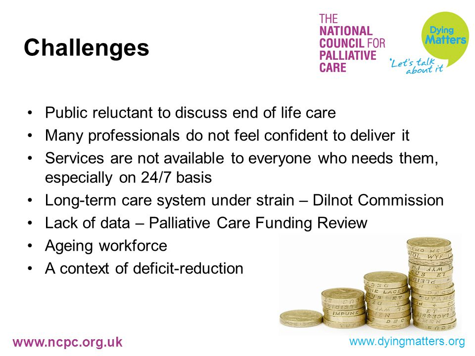 www.ncpc.org.uk Challenges Public reluctant to discuss end of life care Many professionals do not feel confident to deliver it Services are not available to everyone who needs them, especially on 24/7 basis Long-term care system under strain – Dilnot Commission Lack of data – Palliative Care Funding Review Ageing workforce A context of deficit-reduction www.dyingmatters.org