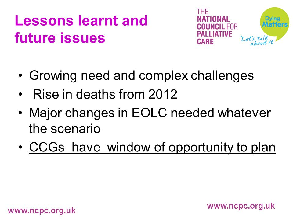 www.ncpc.org.uk Lessons learnt and future issues Growing need and complex challenges Rise in deaths from 2012 Major changes in EOLC needed whatever the scenario CCGs have window of opportunity to plan