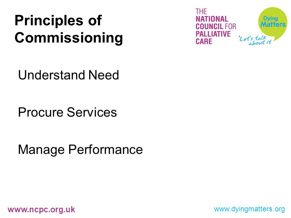 www.ncpc.org.uk Principles of Commissioning Understand Need Procure Services Manage Performance www.dyingmatters.org