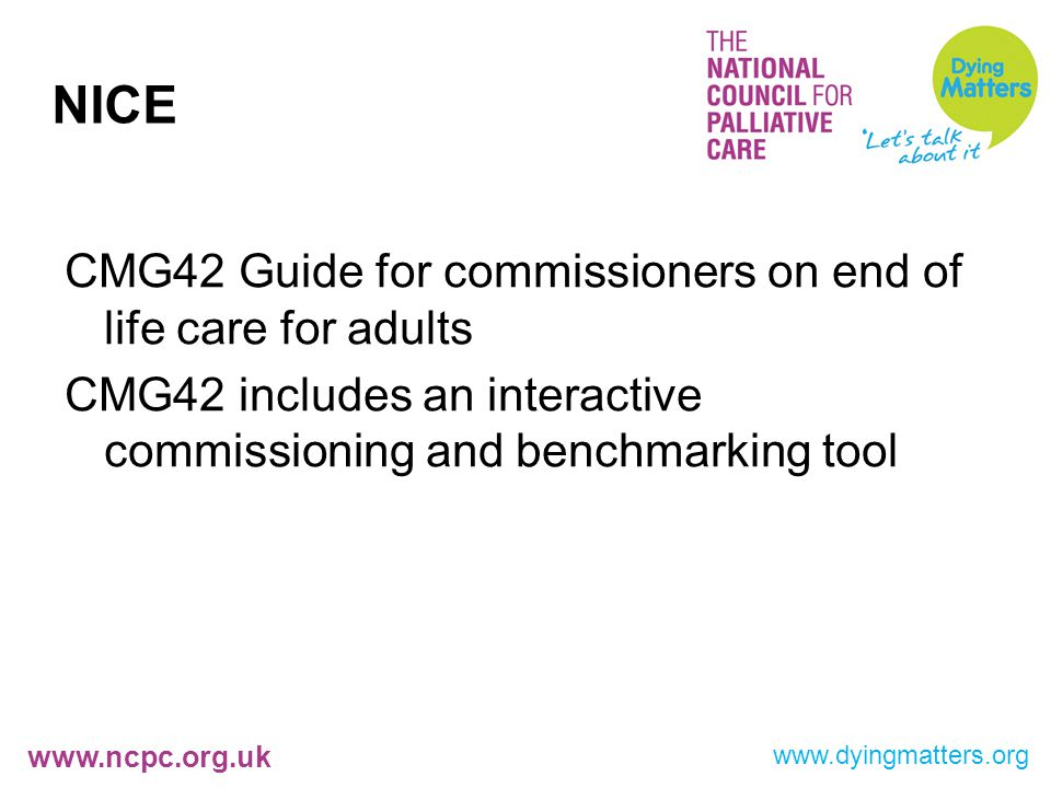 www.ncpc.org.uk NICE CMG42 Guide for commissioners on end of life care for adults CMG42 includes an interactive commissioning and benchmarking tool www.dyingmatters.org