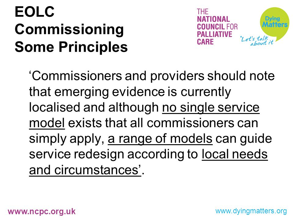 www.ncpc.org.uk EOLC Commissioning Some Principles 'Commissioners and providers should note that emerging evidence is currently localised and although no single service model exists that all commissioners can simply apply, a range of models can guide service redesign according to local needs and circumstances'.