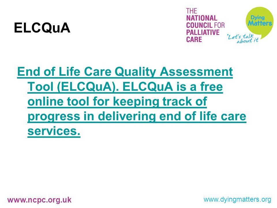 www.ncpc.org.uk ELCQuA End of Life Care Quality Assessment Tool (ELCQuA).