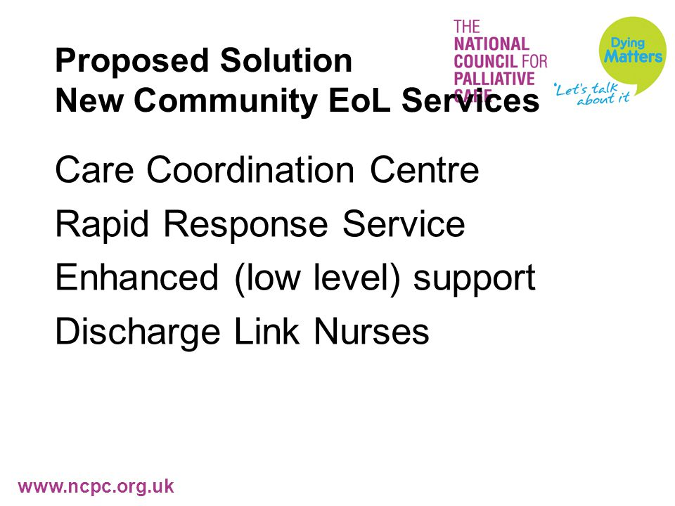 www.ncpc.org.uk Proposed Solution New Community EoL Services Care Coordination Centre Rapid Response Service Enhanced (low level) support Discharge Link Nurses