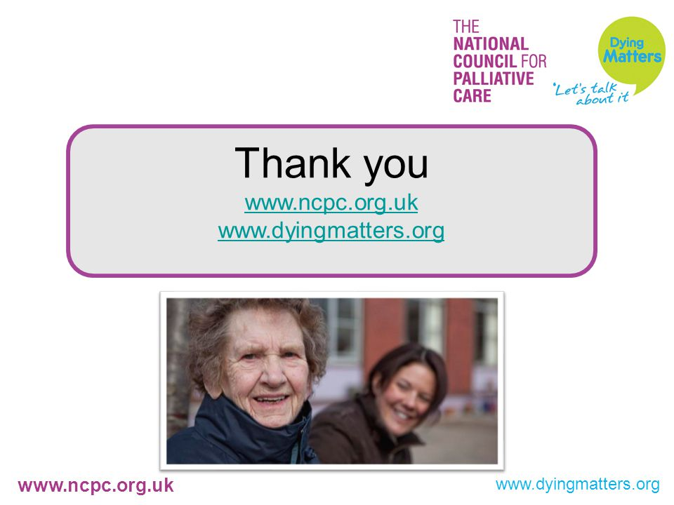 www.ncpc.org.uk www.dyingmatters.org Thank you www.ncpc.org.uk www.dyingmatters.org