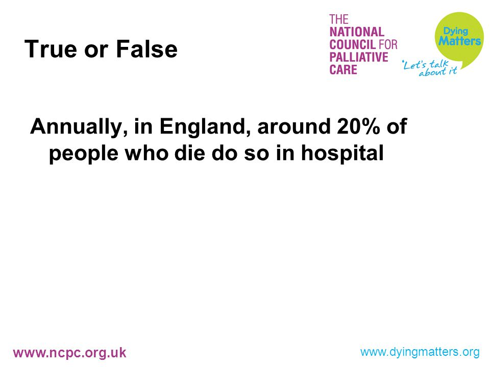 www.ncpc.org.uk True or False Annually, in England, around 20% of people who die do so in hospital www.dyingmatters.org