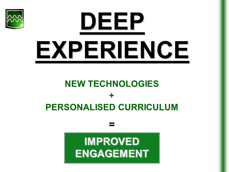 DEEP EXPERIENCE = IMPROVED ENGAGEMENT NEW TECHNOLOGIES + PERSONALISED CURRICULUM