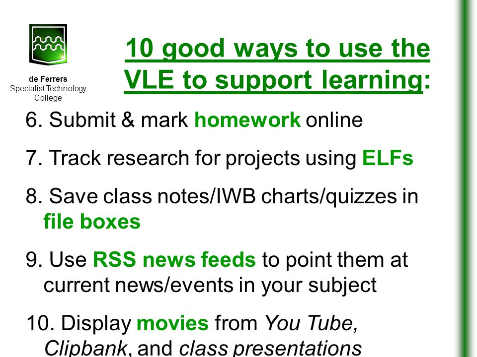 de Ferrers Specialist Technology College 10 good ways to use the VLE to support learning: 6. Submit & mark homework online 7. Track research for proje