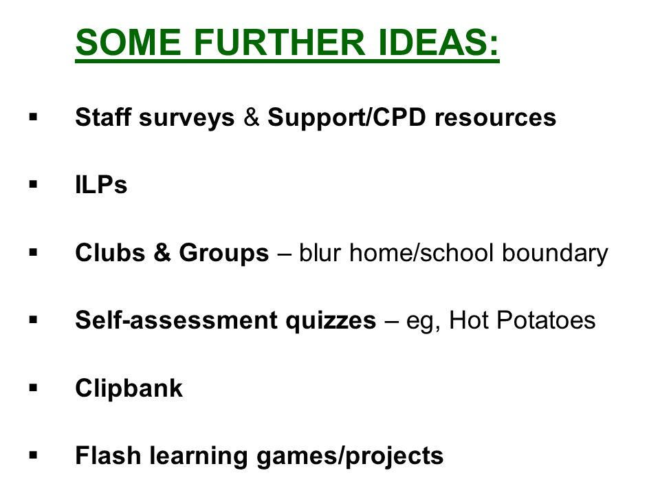 SOME FURTHER IDEAS:  Staff surveys & Support/CPD resources  ILPs  Clubs & Groups – blur home/school boundary  Self-assessment quizzes – eg, Hot Potatoes  Clipbank  Flash learning games/projects