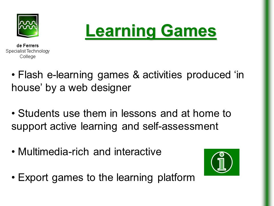 de Ferrers Specialist Technology College Learning Games Flash e-learning games & activities produced 'in house' by a web designer Students use them in lessons and at home to support active learning and self-assessment Multimedia-rich and interactive Export games to the learning platform