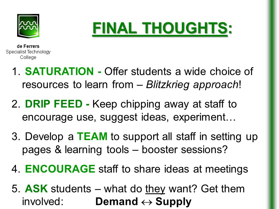 de Ferrers Specialist Technology College FINAL THOUGHTS: 1. SATURATION - Offer students a wide choice of resources to learn from – Blitzkrieg approach