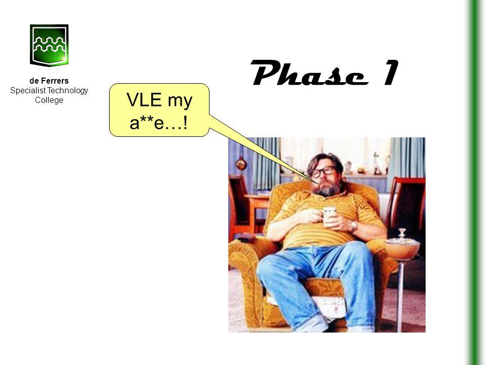 de Ferrers Specialist Technology College VLE my a**e…! Phase 1