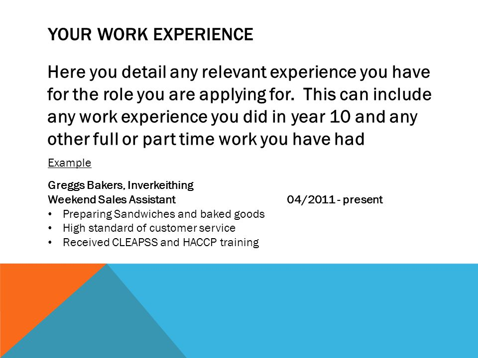YOUR WORK EXPERIENCE Here you detail any relevant experience you have for the role you are applying for.