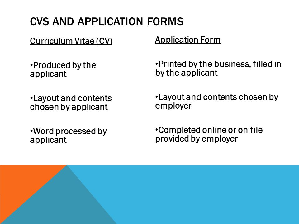 Curriculum Vitae (CV) Produced by the applicant Layout and contents chosen by applicant Word processed by applicant Application Form Printed by the business, filled in by the applicant Layout and contents chosen by employer Completed online or on file provided by employer CVS AND APPLICATION FORMS