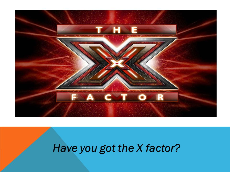 Have you got the X factor