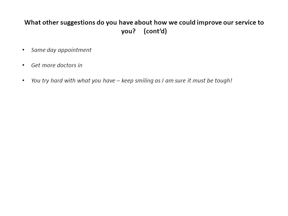 What other suggestions do you have about how we could improve our service to you? (cont'd) Same day appointment Get more doctors in You try hard with