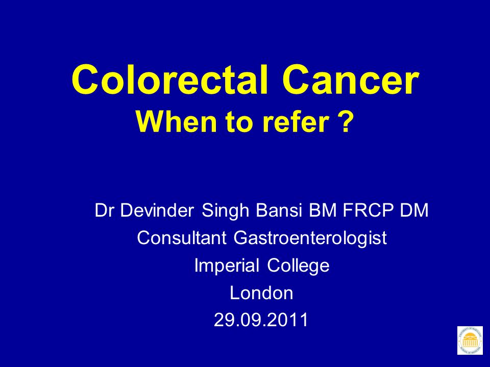 Colorectal cancer: The significance of rectal bleeding Arguably the most diagnostically difficult symptom for GPs Common and, in isolation, only rarely caused by bowel cancer Only 3% of 1000 pts with only rectal bleeding sent to hospital for investigation Conversely, of all patients with left-sided CRC, approx.