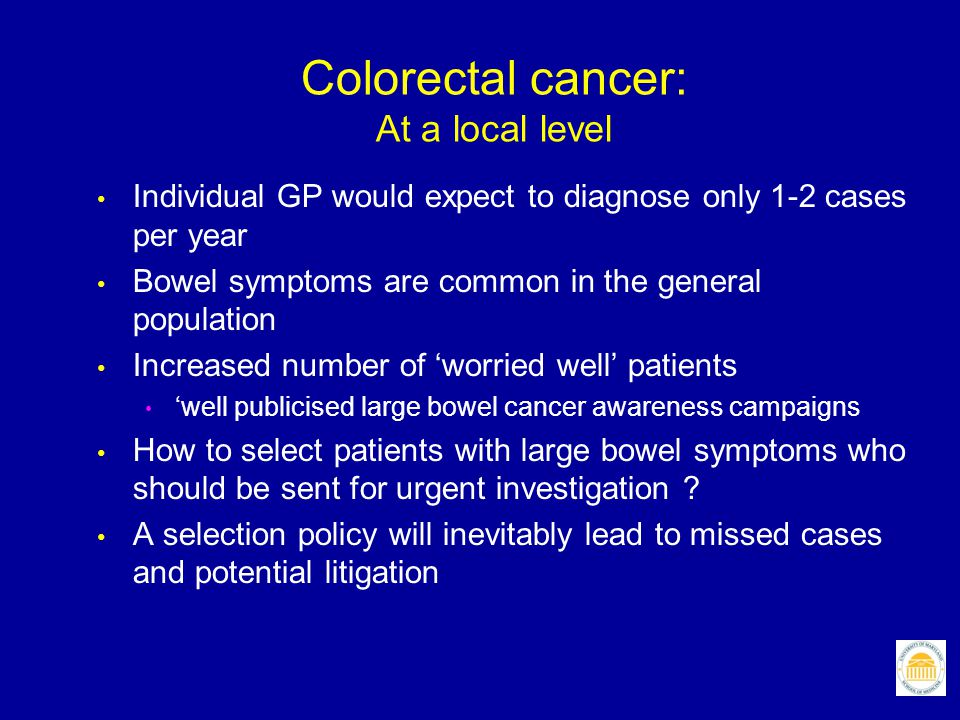 Colorectal cancer: At a local level Individual GP would expect to diagnose only 1-2 cases per year Bowel symptoms are common in the general population