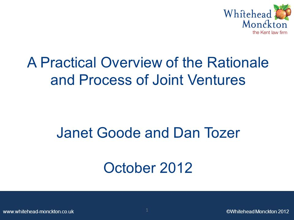 www.whitehead-monckton.co.uk ©Whitehead Monckton 2012 A Practical Overview of the Rationale and Process of Joint Ventures Janet Goode and Dan Tozer October 2012 1
