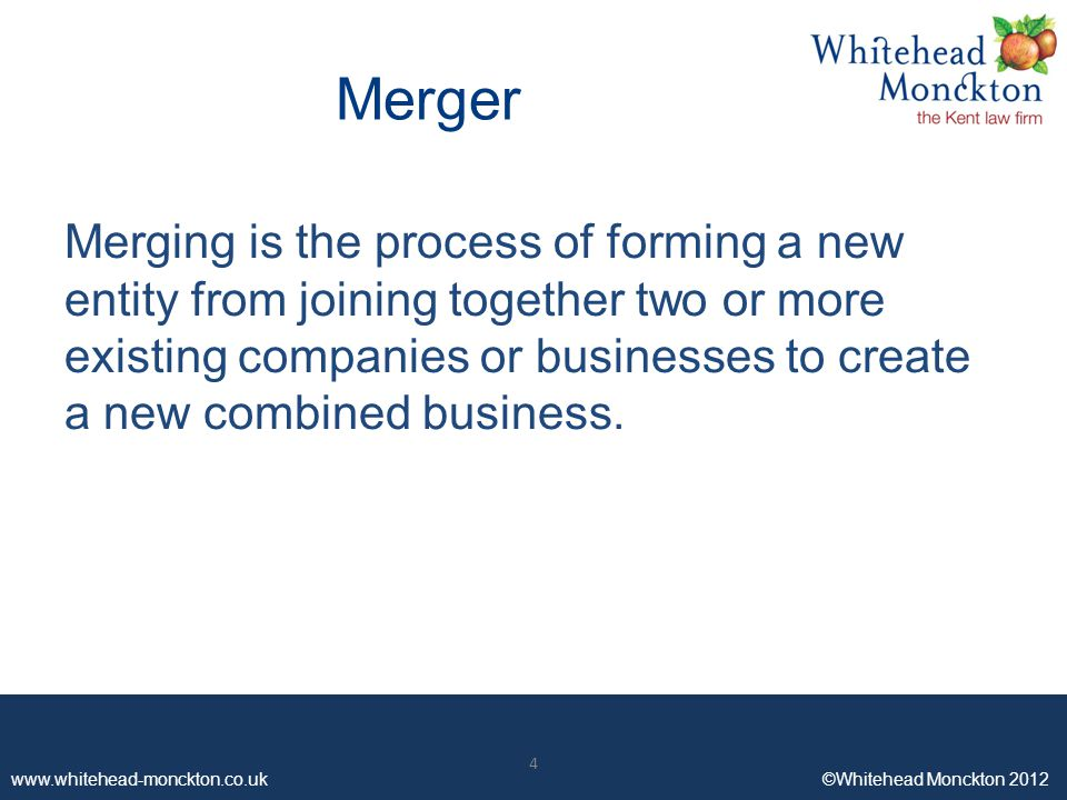www.whitehead-monckton.co.uk ©Whitehead Monckton 2012 4 Merger Merging is the process of forming a new entity from joining together two or more existi