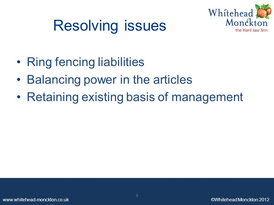 www.whitehead-monckton.co.uk ©Whitehead Monckton 2012 9 Resolving issues Ring fencing liabilities Balancing power in the articles Retaining existing basis of management 9