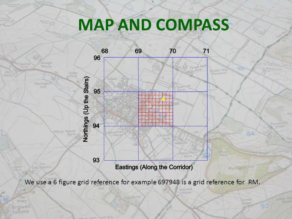 4 MAP AND COMPASS We use a 6 figure grid reference for example 697948 is a grid reference for RM.