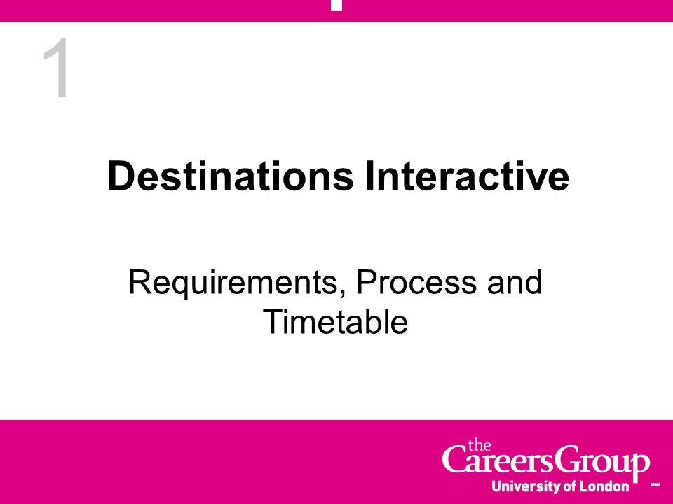 1 Destinations Interactive Requirements, Process and Timetable
