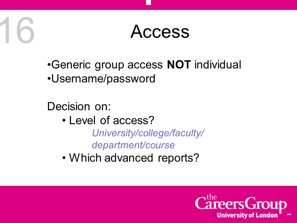16 Access Generic group access NOT individual Username/password Decision on: Level of access? University/college/faculty/ department/course Which adva