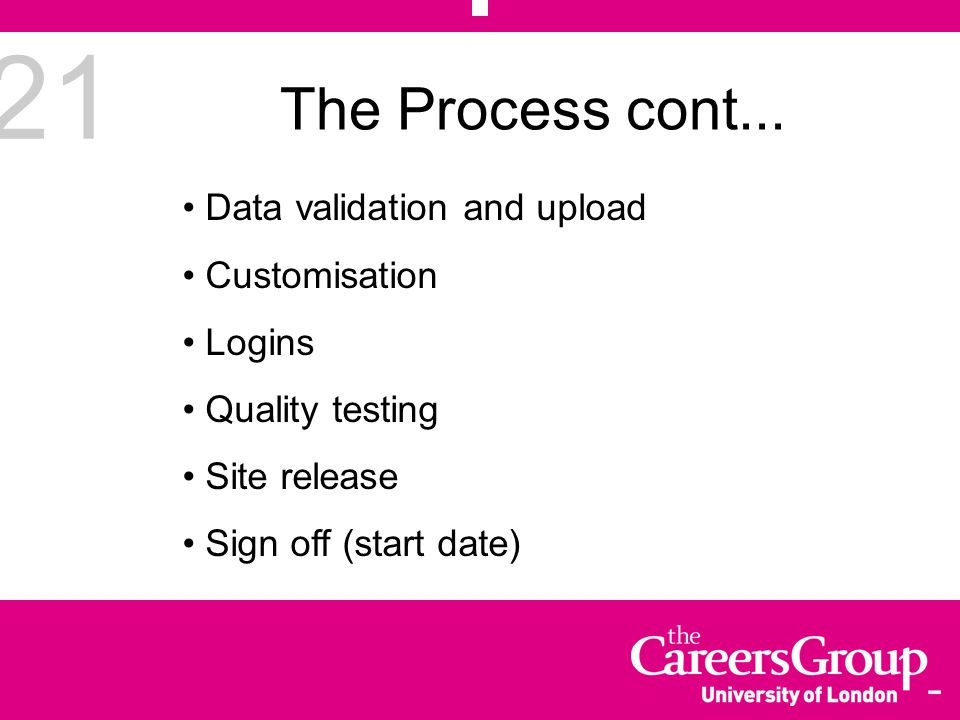 21 Data validation and upload Customisation Logins Quality testing Site release Sign off (start date) The Process cont...