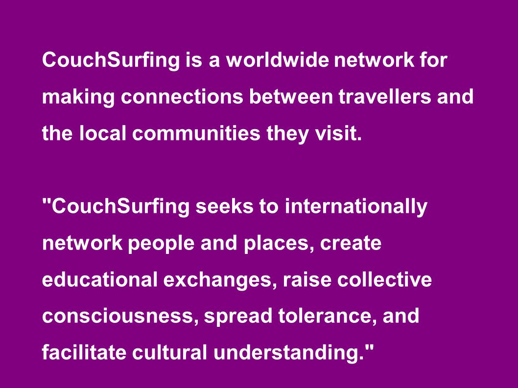 CouchSurfing is a worldwide network for making connections between travellers and the local communities they visit.