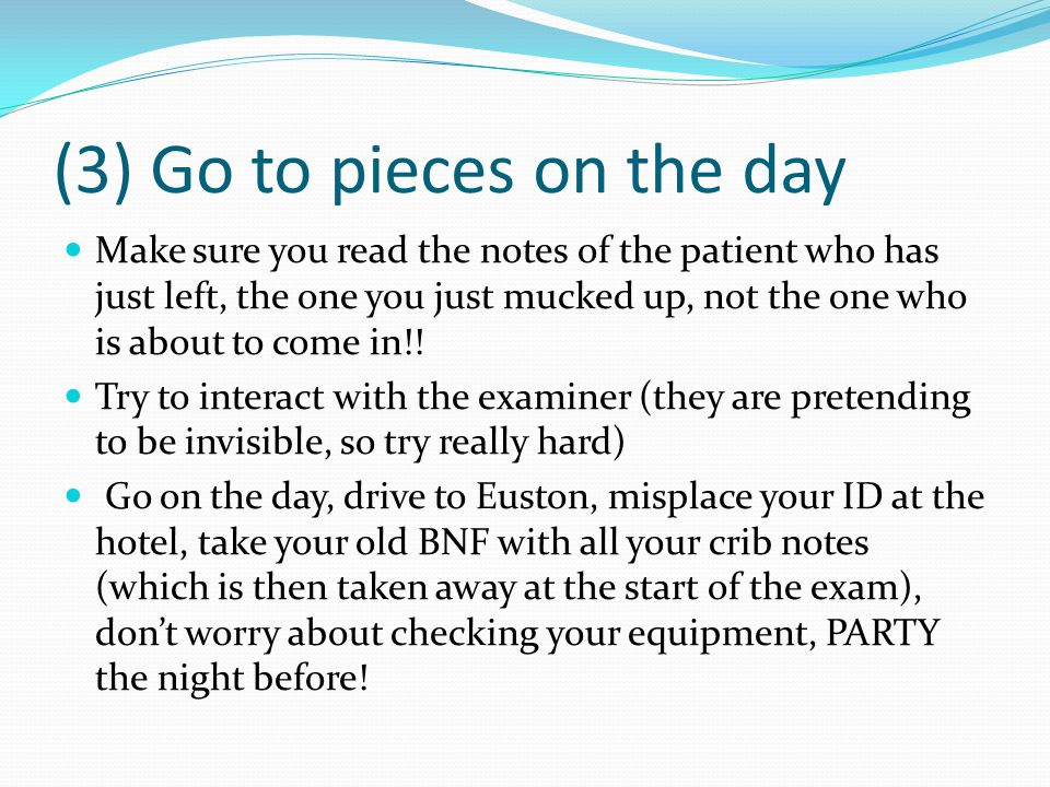 (3) Go to pieces on the day Make sure you read the notes of the patient who has just left, the one you just mucked up, not the one who is about to com
