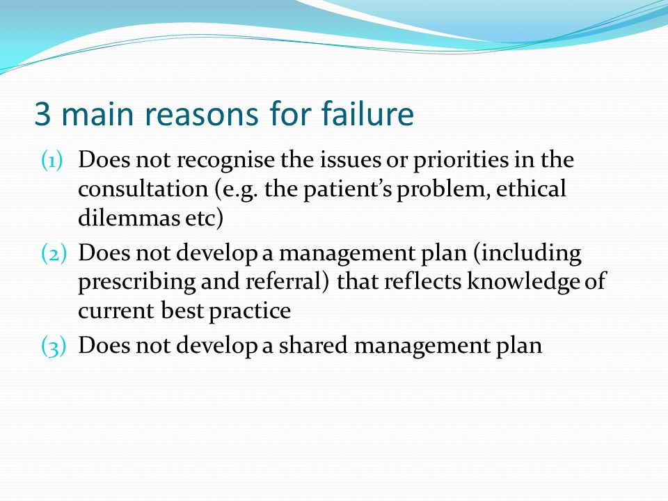 3 main reasons for failure (1) Does not recognise the issues or priorities in the consultation (e.g. the patient's problem, ethical dilemmas etc) (2)