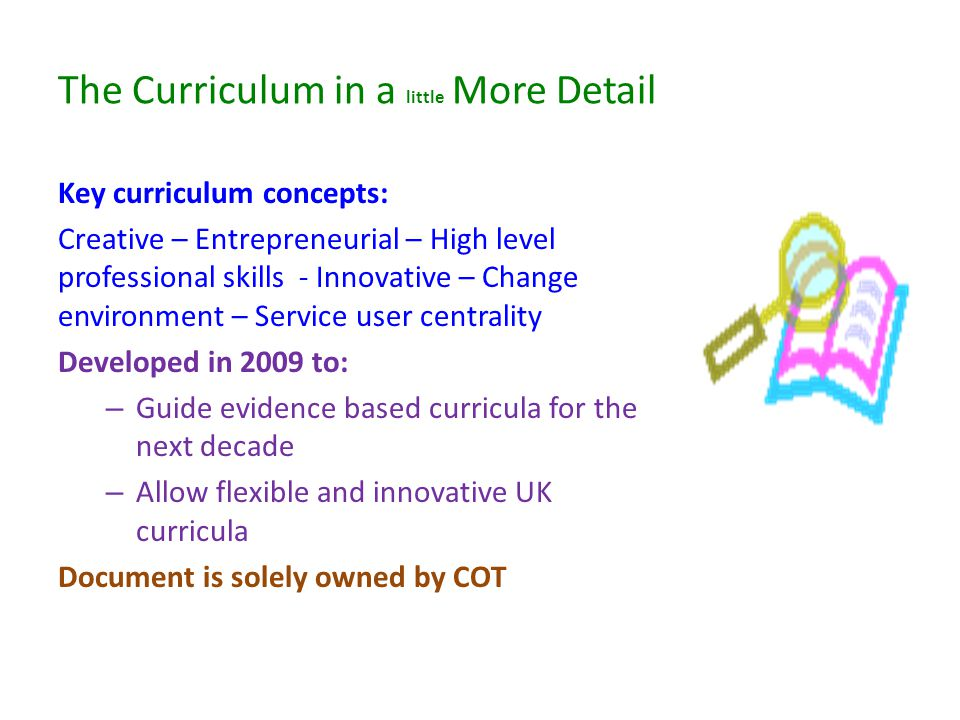 The Curriculum in a little More Detail Key curriculum concepts: Creative – Entrepreneurial – High level professional skills - Innovative – Change environment – Service user centrality Developed in 2009 to: – Guide evidence based curricula for the next decade – Allow flexible and innovative UK curricula Document is solely owned by COT