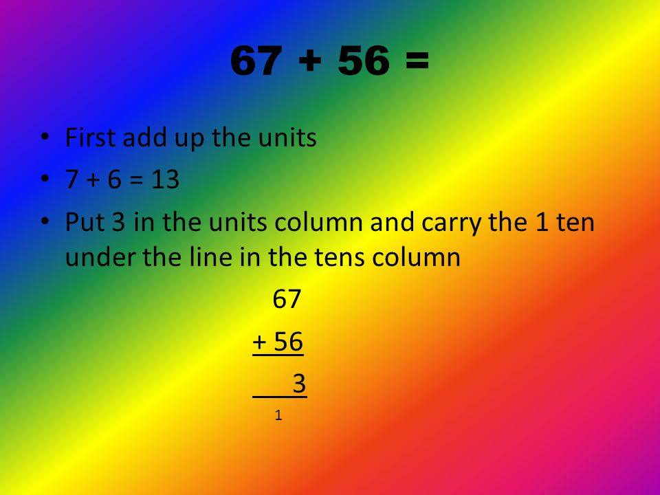 67 + 56 = First write the numbers one on top of the other Make sure the tens and units line up.